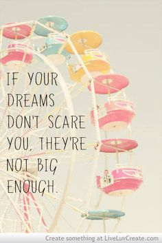 Agreed! If they don't scare you it means they don't have enough value to you. What truly needs to happen for success in your dreams is to have the ability to set aside that fear and making having the dream of greater importance. It's about setting aside our fears and doubts and doing whatever it takes to make it happen because you won't accept anything else!