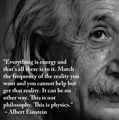 everything is energy and that's all there is to it. Albert Einstein