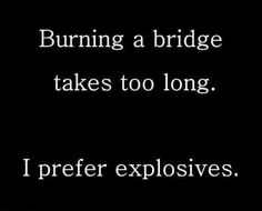 yup! I will burn the bridge with an explosive to make sure no one could come back.. time won't make it better. the bridge is broken beyond repair.