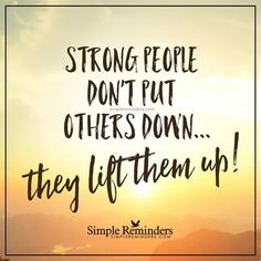 Strong people don't put others down: They lift them up!