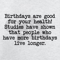 Light T-Shirt Birthdays are good for your health Light T-Shirt by Hey That's Punny 2 - CafePress Me Quotes, Funny Quotes, Flirting Quotes, Card Sayings, Wise Sayings, Card Sentiments, Live Long, Birthday Cards, Jokes