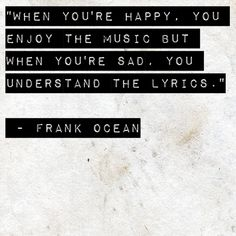 When you're happy, you enjoy the music but when you're sad, you understand the lyrics. - Frank Ocean