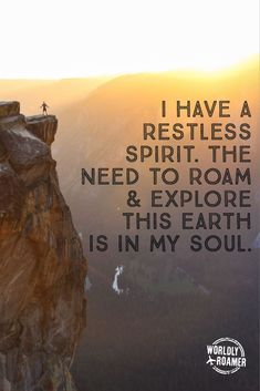 I have a restless spirit. The need to roam & explore this earth is in my soul.