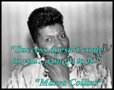 """Success doesn't come to you…you go to it.""  ""Marva Collins"""