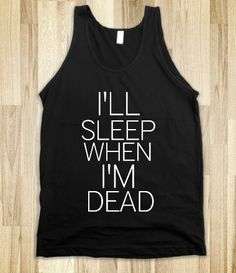 I'll Sleep When I'm Dead Tank - my motto for the year