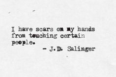 """I have scars on my hands from touching certain people."" - J.D. Salinger"