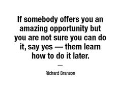If somebody offers you an amazing opportunity but you are not sure you can do it, say yes — them learn how to do it later. — Richard Branson