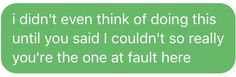Я даже не думал об этом, пока ты не сказал, что я этого не смогу, так что технически виноват во всём ты