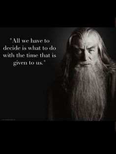 Love this quote that Gandalf says, but we all know it came from the brilliant mind of J.R.R. Tolkien