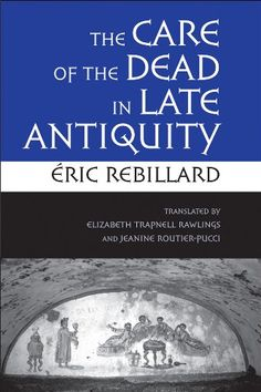 The Care of the Dead in Late Antiquity (Cornell Studies in Classical Philology) by Éric Rebillard