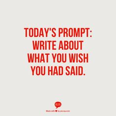 Write what you wish you had said. (I already am writing about what I wish I had the courage to say)