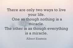 There are only two ways to live your life. One as though nothing is a miracle. The other is as though everything is a miracle.
