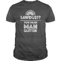 Sawdust? You Mean Man Glitter Funny Woodworking Shirt