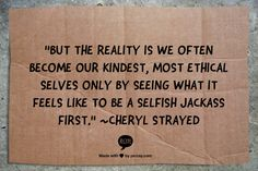 """""""But the reality is we often become our kindest, most ethical selves only by seeing what it feels like to be a selfish jackass first."""" ~Cheryl Strayed"""