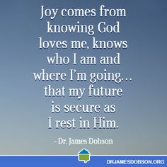 Joy comes from knowing God loves me, knows who I am and where I am going…that my future is secure as I rest in him.  -Dr. James Dobson