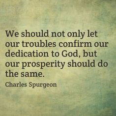 We should not only let our troubles confirm our dedication to God, but our prosperity should do the same. - Charles Spurgeon