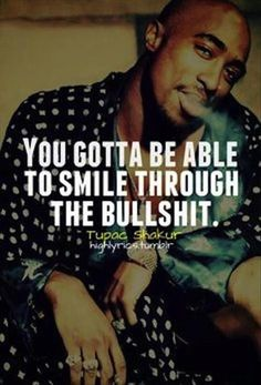 You gotta be able to smile through the bullshit life quotes quotes quote smile life life sayings tupac shakur Tupac Love Quotes, Real Talk Quotes, Lyric Quotes, Motivational Quotes, Inspirational Quotes, Quotes Quotes, Qoutes, Friend Quotes, Tupac Shakur