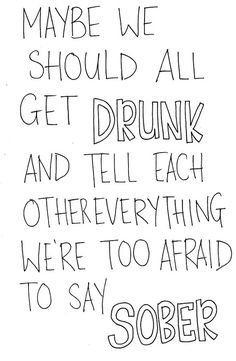 I think I pinned this just last week.but you know, it is really true. Whether that's a good or bad thing. Sometimes things are easier said drunk rather than sober. Somethings also should be said sober rather than drunk. Great Quotes, Quotes To Live By, Funny Quotes, Inspirational Quotes, Random Quotes, Awesome Quotes, Quotable Quotes, Daily Quotes, True Quotes