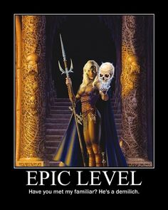 Epic Level - i wish we got up to epic level. Demilich familiar would be so badass