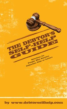 The Debtor's Self-Help Guide is the only e-book of its kind, offering legal and other documents to defend against unscrupulous collection agencies. This book contains real references to pro-debtor cases (citations) and other legal authorities that help to persuade judges.  Debt collectors rely on a consumer's lack of knowledge of the law and the legal process to intimidate them.  GO TO: http://debtorselfhelp.com/cart/index.php/