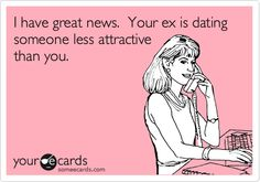 I have great news. Your ex is dating someone less attractive than you.
