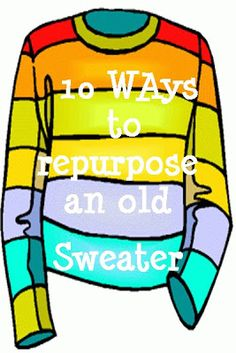 10 Ways to Repurpose an Old Sweater http://southernscraps.blogspot.com/2013/01/10-ways-to-repurpose-old-sweater.html