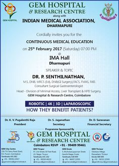 GEM Hospital & Research Centre along with Indian Medical Association, dharmapuri Cordially invites you for the  Continuous Medical Education on 25th February 2017 (Saturday) 07:00 PM @ IMA Hall Dharmapuri  SPEAKER & TOPIC Dr. P. Senthilnathan,  GEM Hospital & Research Centre, Coimbatore Robotic | 4K | 3D | laparoscopic How they benefit patients?  Coimbatore RSVP  +91 - 99409 99461 Research Centre, Coimbatore, A Team, Invites, Rsvp, Gem, Benefit, February, Medical
