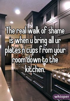 The real walk of shame is when u bring all ur plates n cups from your room down to the kitchen.