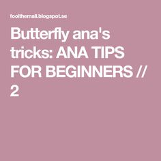 Butterfly ana's tricks: ANA TIPS FOR BEGINNERS // 2