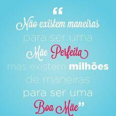 """!Não existem maneiras para ser uma Mãe Perfeita mas existem milhões de maneiras para ser uma Boa Mãe."""" #Mães"""