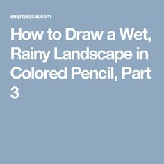 How to Draw a Wet, Rainy Landscape in Colored Pencil, Part 3