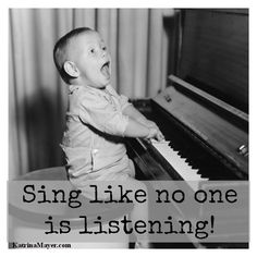 Sing like no one is listening!