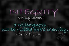 Integrity simply means a willingness not to violate one's identity - Erich Fromm