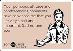 Funny Confession Ecard: Your pompous attitude and condescending comments have convinced me that you are very smart and important, Said no one ever.