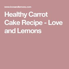 Healthy Carrot Cake Recipe - Love and Lemons