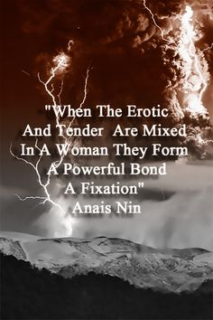 """When the erotic and tender are mixed in a woman they for. A powerful bond. A Fixatiin."" Anais Nin. LO"