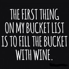 The first thing on my bucket list is to fill the bucket with wine.