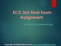 Help is just a click Away. We specialize in providing UOP ECO 365 final exam and Entire Course question with answers. Law, Finance, Economics and Accounting Homework Help, university of phoenix discussion questions, UOP Materials available at http://www.UopeAssignments.com/