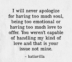 I will never apologize for having too much soul, being too emotional or having too much love to offer. You weren't capable of handling my kind of love and that is your issue not mine. being highly sensitive HSP. Sensitive Quotes, Being Sensitive, Highly Sensitive Person, Quotes To Live By, Me Quotes, Relationship Quotes, Relationships, Word Porn, Wise Words