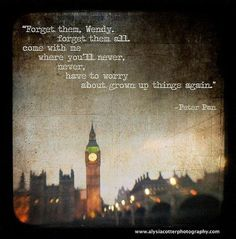 Quotes; ''Forget thema, Wendy forget them al come with me where you'll never, never, have to worry about grown up things again'' Peter Pan