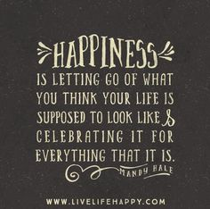 happiness is letting go of what you think your life is supposed to look like and celebrate it for everything that it is. Absolutely!