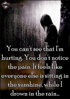 """You can't see that I'm hurting. You don't notice the pain. It feels like everyone else is sitting in the sunshine, while I drown in the rain."""" ~Unknown"""