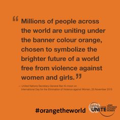 Orange the world!  Join Secretary-General Ban Ki-moon and SayNO - UNiTE to End Violence Against Women on  the International Day for the Elimination of Violence against Women.