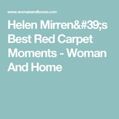 Helen Mirren's Best Red Carpet Moments - Woman And Home