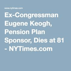 Ex-Congressman Eugene Keogh, Pension Plan Sponsor, Dies at 81 - NYTimes.com