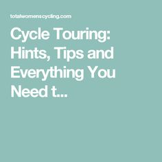 Cycle Touring: Hints, Tips and Everything You Need t...