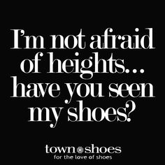 """I'm not afraid of heights...have you seen my shoes?""—Shoeaholic™"