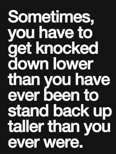 sometimes, you have to get knocked down lower than you have ever been to stand back up taller than you ever were.