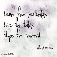Learn from yesterday, Live for today, Hope for tomorrow-- Albert Einstein