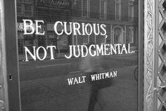 be curious, not judgmental. walt whitman.